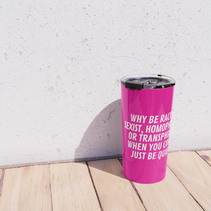 Why Be Racist, Sexist, Homophobic, or Transphobic When You Could Just Be Quiet? (Pink) Travel Mug