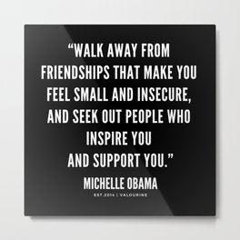 Walk away from friendships that make you feel small and insecure | Michelle Obama Quotes Metal Print