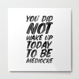 You Did Not Wake Up Today To Be Mediocre black and white typography poster for home decor bedroom Metal Print
