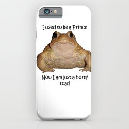 I Used To Be A Prince - Now I Am Just A Horny Toad iPhone Case