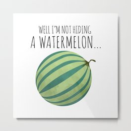 Well I'm Not Hiding A Watermelon... Metal Print