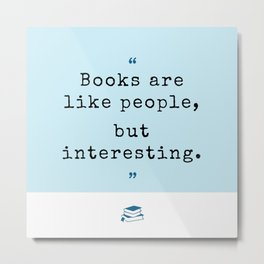 Books are like people, but interesting. Metal Print