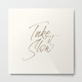 'Take it Slow' Typography Quote  Metal Print