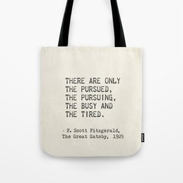 There are only the pursued, the pursuing, the busy and the tired. F. Scott Fitzgerald Tote Bag