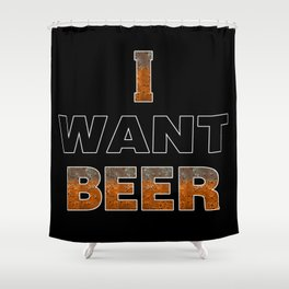 I Want Beer Shower Curtain