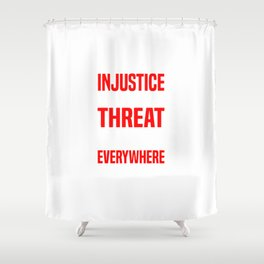 INJUSTICE ANYWHERE IS A THREAT Shower Curtain