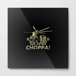 Get To Da Choppa! Metal Print