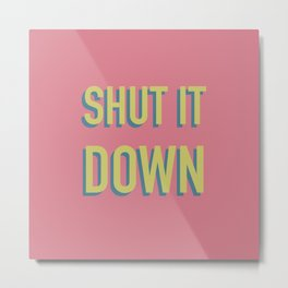 SHUT IT DOWN Metal Print