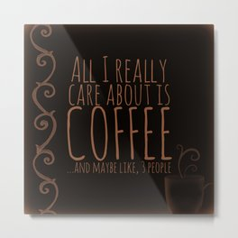 """All I care about is Coffee......and maybe like three people."" - Dark Metal Print"