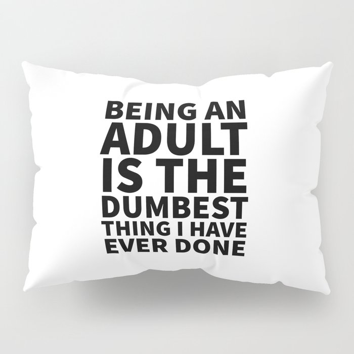 Being an Adult is the Dumbest Thing I have Ever Done Pillow Sham