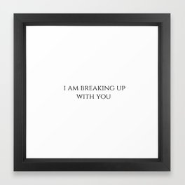 I am breaking up with you Framed Art Print