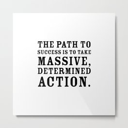 Motivational quote - The path to success is to take massive, determined action. Metal Print