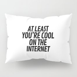 At Least You're Cool on the Internet Pillow Sham
