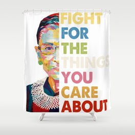 Fight for the things you care about RBG Ruth Bader Ginsburg Shower Curtain