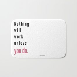 Nothing will work unless you do. Maya Angelou Bath Mat