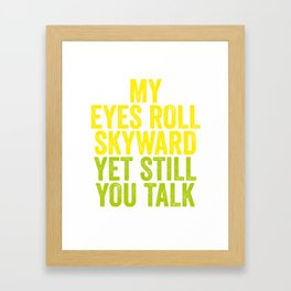 MY EYES ROLL SKYWARD, YET STILL YOU TALK Framed Art Print