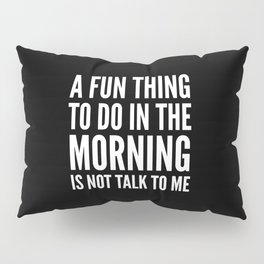 A Fun Thing To Do In The Morning Is Not Talk To Me (Black & White) Pillow Sham