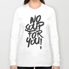 No Soup For You! Long Sleeve T-shirt