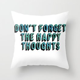 Don't Forget The Happy Thoughts Throw Pillow