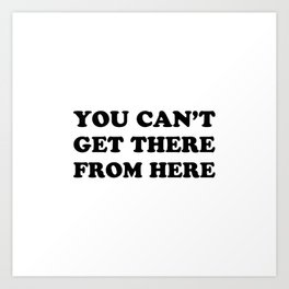 You cant get there Art Print