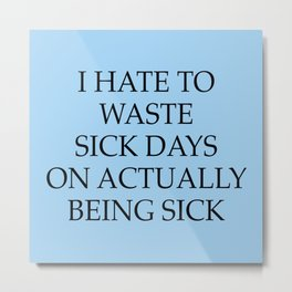 I Hate To Waste Sick Days Metal Print