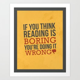 If You Think Reading is Boring You're Doing it Wrong Art Print
