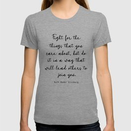 Fight for the things that you care about, but do it in a way that will lead others to join you. T-shirt