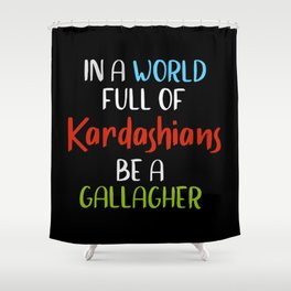 In A World Full Of KARDASHIANS Be A Gallagher Shower Curtain