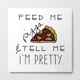 Feed Me Pizza & Tell Me I'm Pretty  Metal Print