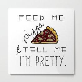 Feed Me Pizza & Tell Me I'm Pretty  Metal Print