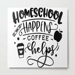 Homeschool Happens Coffee Helps Metal Print