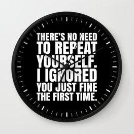 There's No Need To Repeat Yourself. I Ignored You Just Fine the First Time. (Black & White) Wall Clock