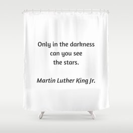 Martin Luther King Inspirational Quote - Only in darkness can you see the stars Shower Curtain