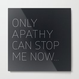 Only Apathy Can Stop Me Now... Metal Print