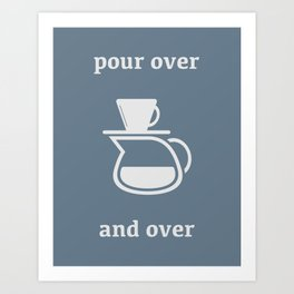 Pour Over, and Over Art Print