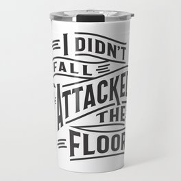I Didn't Fall I Attacked The Floor Travel Mug