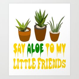"""""""Say aloe to my little friends"""" tee design for aloe lover like you! Start wearing your own plant!    Art Print"""
