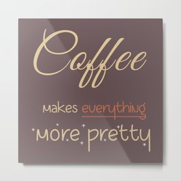 Coffee makes everything more pretty Metal Print