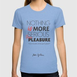 Jean Cocteau quote, nothing is more serious than pleasure, hedonism, enjoy life, live at full, art T-shirt