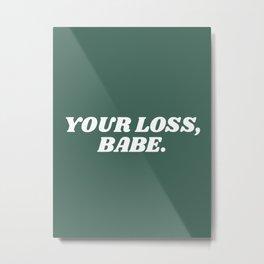 your loss, babe. Metal Print