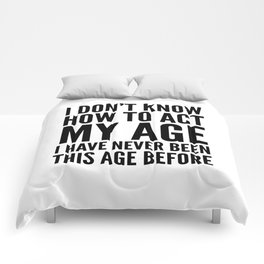 I DON'T KNOW HOW TO ACT MY AGE I HAVE NEVER BEEN THIS AGE BEFORE Comforters