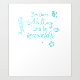 I'm Done Adulting Lets Be Mermaids Funny Art Print