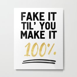 FAKE IT TIL YOU MAKE IT 100% - Motivational quote Metal Print