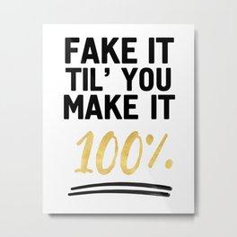 FAKE IT TIL YOU MAKE IT 100% - Motivational quote Metal Print