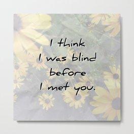 I was blind before I met you Metal Print