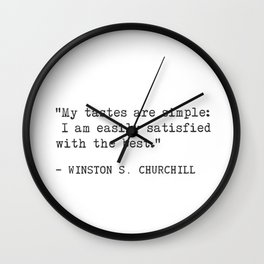 My tastes are simple: I am easily satisfied with the best.  Winston S. Churchill Wall Clock