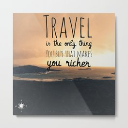 travel is the only thing you buy that makes you richer Metal Print