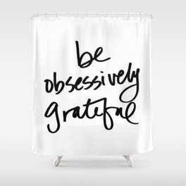 Be Obsessively Grateful Shower Curtain