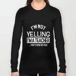 I am not yelling I am a teacher thats how we talk teacher t-shirts Long Sleeve T-shirt