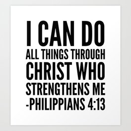 I CAN DO ALL THINGS THROUGH CHRIST WHO STRENGTHENS ME PHILIPPIANS 4:13 Art Print